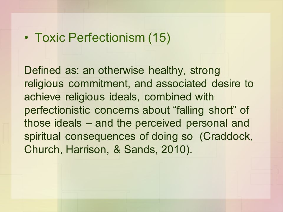Toxic Perfectionism (15) Defined as: an otherwise healthy, strong religious commitment, and associated desire to achieve religious ideals, combined wi