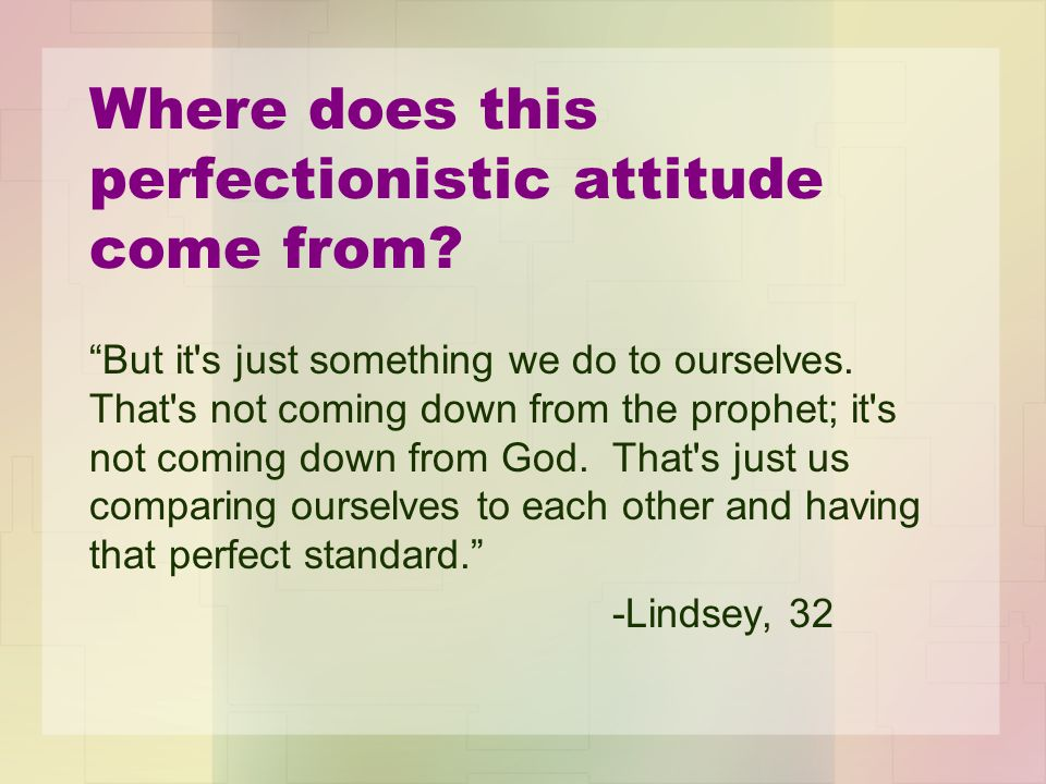 """Where does this perfectionistic attitude come from? """"But it's just something we do to ourselves. That's not coming down from the prophet; it's not com"""