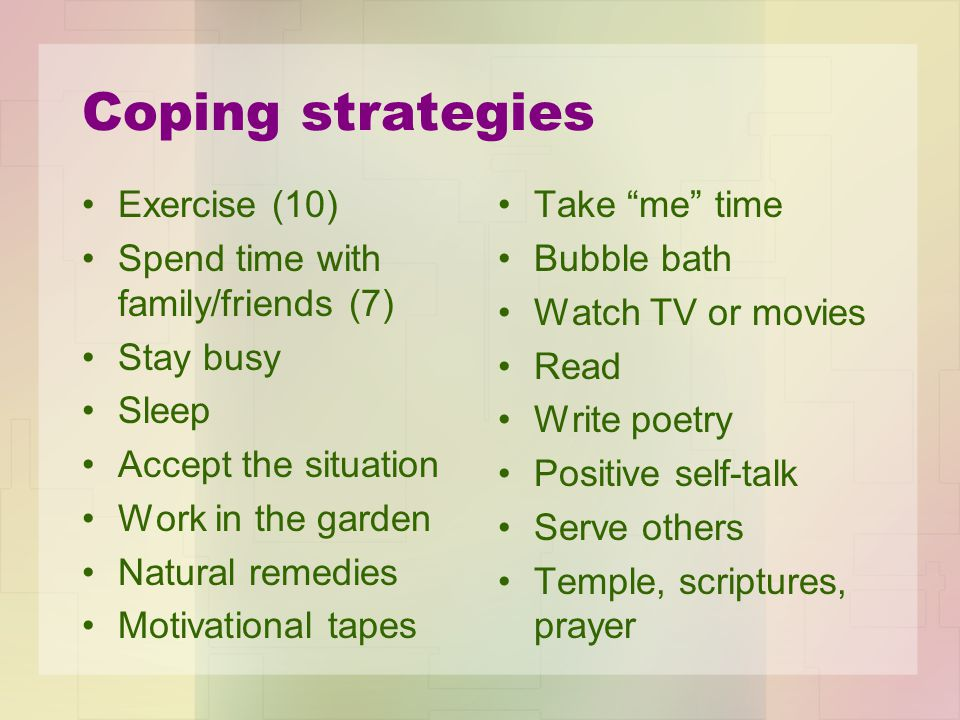 Coping strategies Exercise (10) Spend time with family/friends (7) Stay busy Sleep Accept the situation Work in the garden Natural remedies Motivation