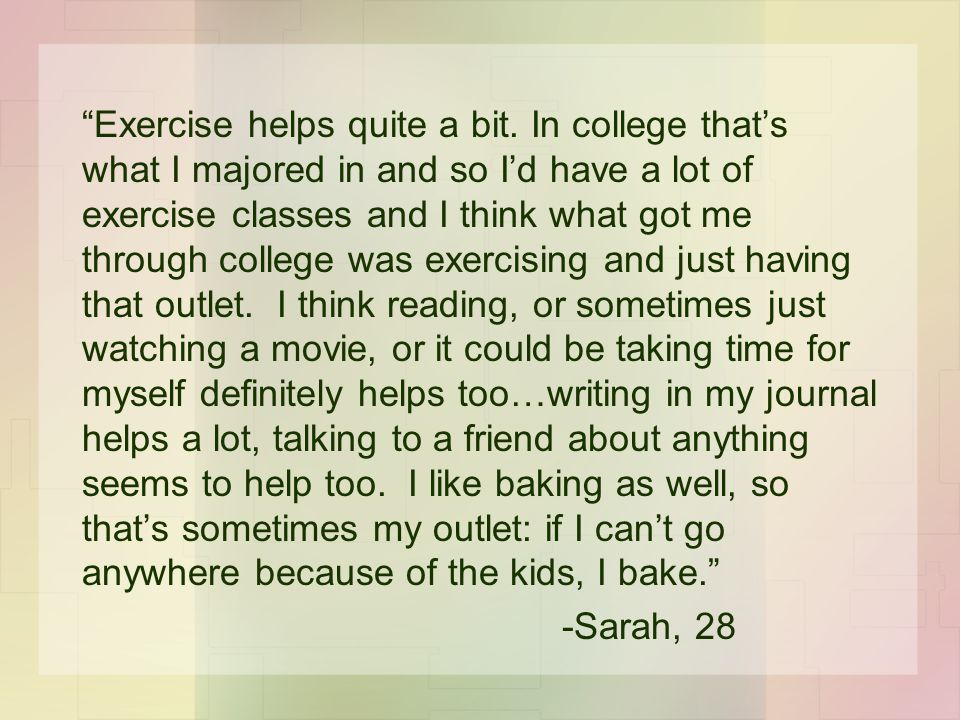 """""""Exercise helps quite a bit. In college that's what I majored in and so I'd have a lot of exercise classes and I think what got me through college was"""
