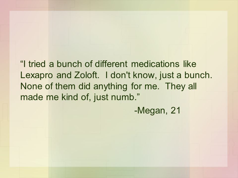 """""""I tried a bunch of different medications like Lexapro and Zoloft. I don't know, just a bunch. None of them did anything for me. They all made me kind"""