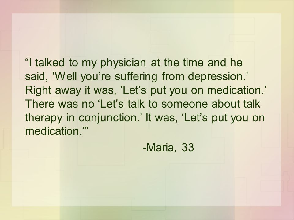 """""""I talked to my physician at the time and he said, 'Well you're suffering from depression.' Right away it was, 'Let's put you on medication.' There wa"""