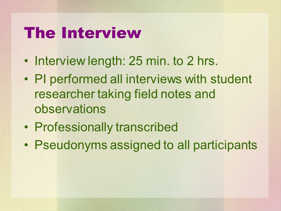 The Interview Interview length: 25 min. to 2 hrs. PI performed all interviews with student researcher taking field notes and observations Professional