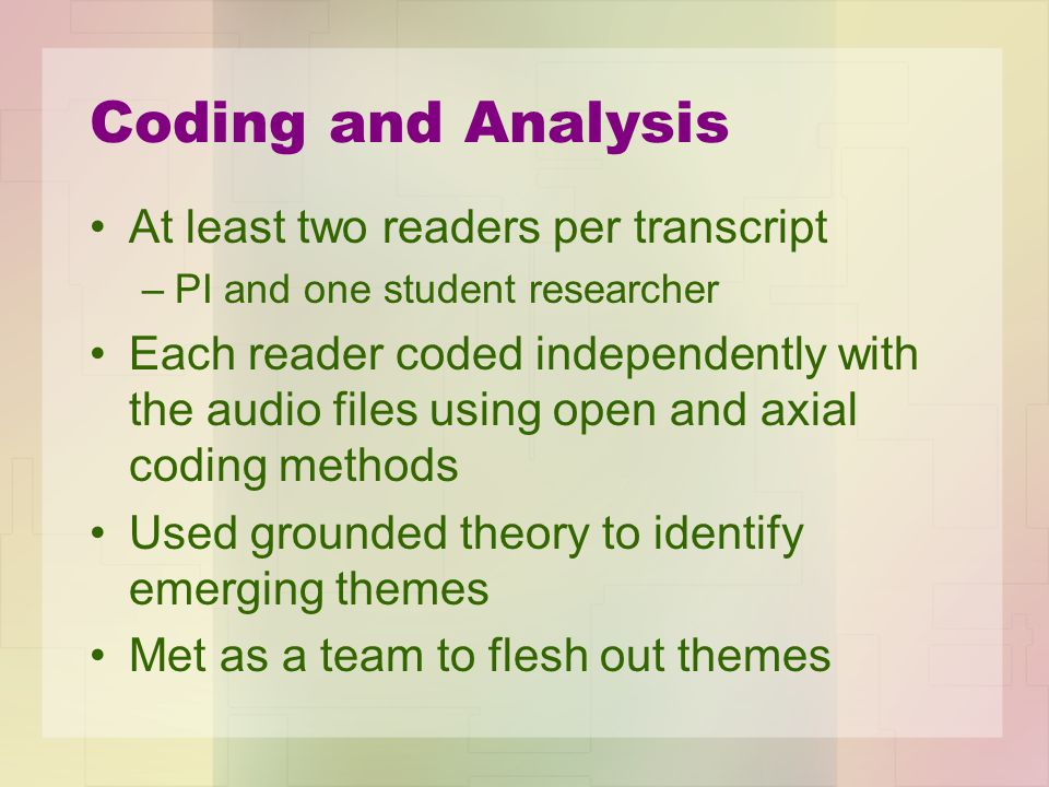 Coding and Analysis At least two readers per transcript –PI and one student researcher Each reader coded independently with the audio files using open
