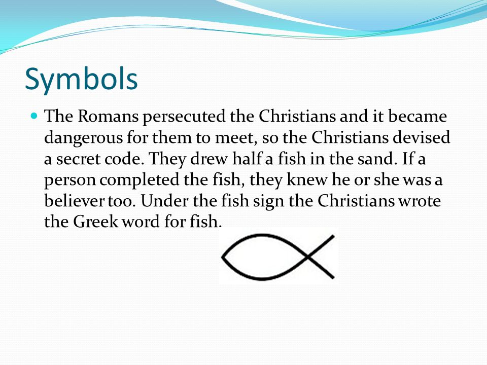 Symbols The Romans persecuted the Christians and it became dangerous for them to meet, so the Christians devised a secret code.
