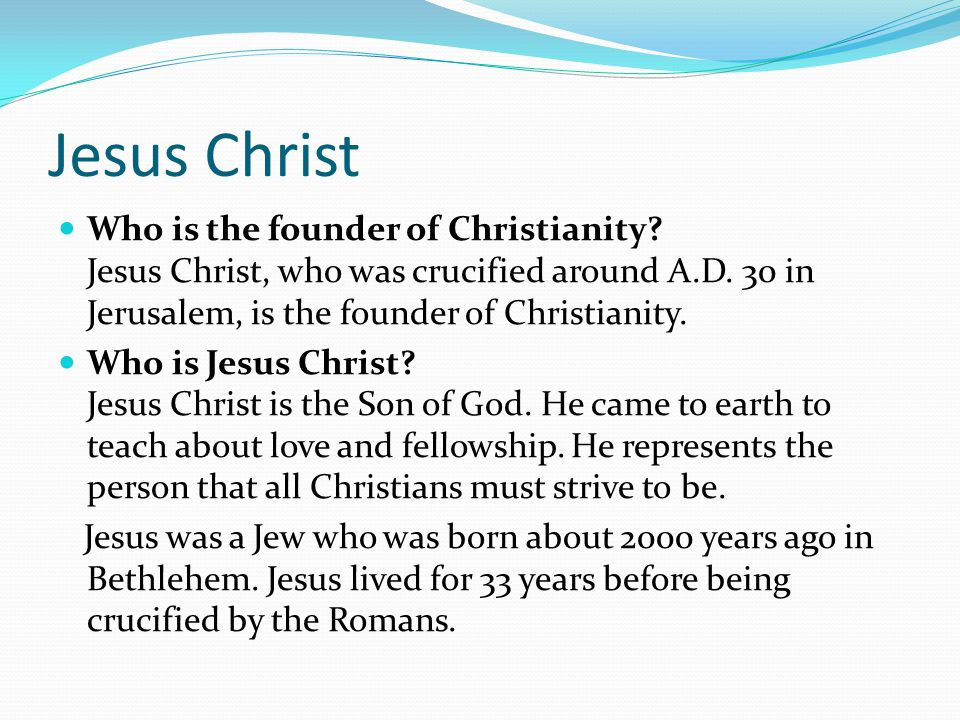 Jesus Christ Who is the founder of Christianity. Jesus Christ, who was crucified around A.D.