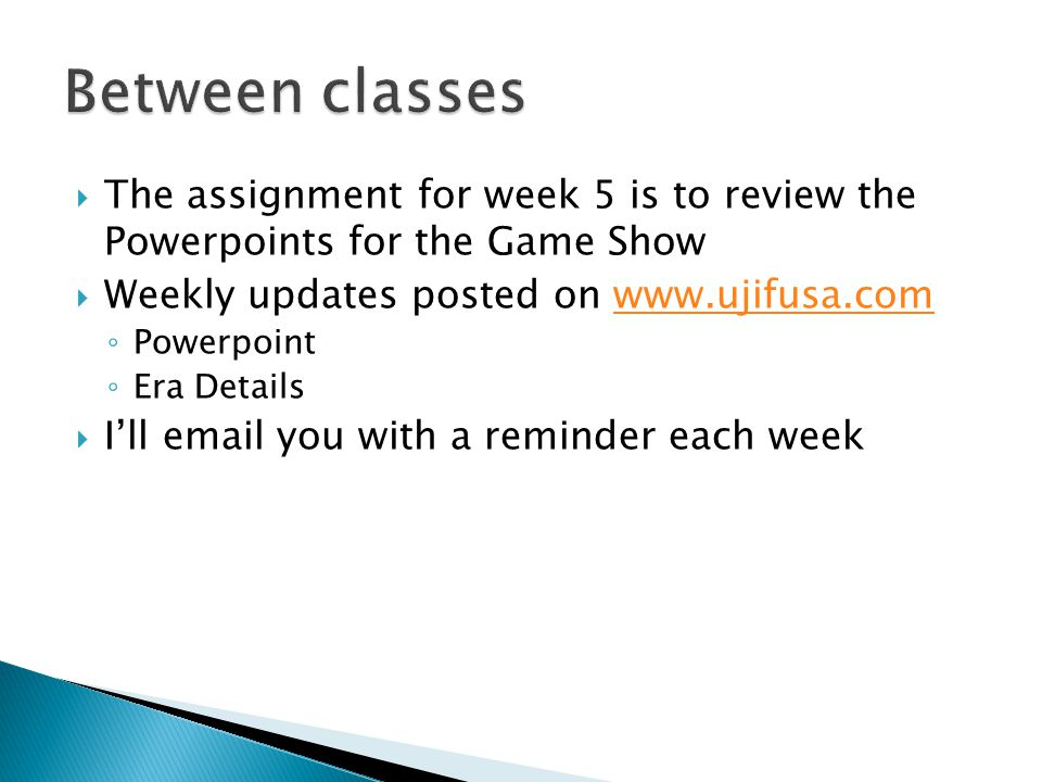  The assignment for week 5 is to review the Powerpoints for the Game Show  Weekly updates posted on www.ujifusa.comwww.ujifusa.com ◦ Powerpoint ◦ Era Details  I'll email you with a reminder each week