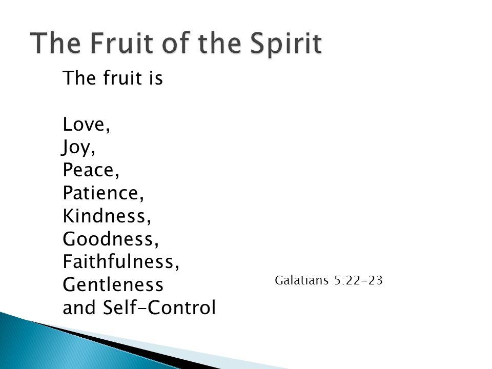 The fruit is Love, Joy, Peace, Patience, Kindness, Goodness, Faithfulness, Gentleness and Self-Control Galatians 5:22-23