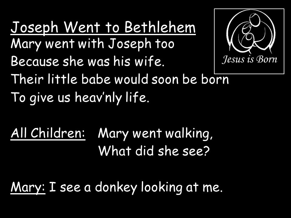 Joseph Went to Bethlehem Mary went with Joseph too Because she was his wife. Their little babe would soon be born To give us heav'nly life. All Childr