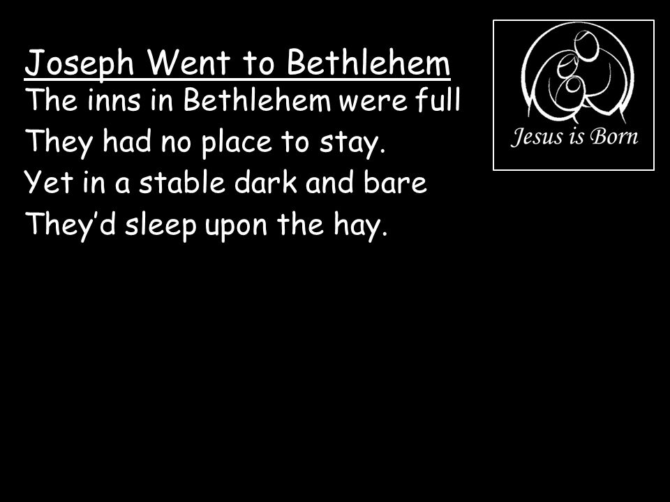 Joseph Went to Bethlehem The inns in Bethlehem were full They had no place to stay. Yet in a stable dark and bare They'd sleep upon the hay.