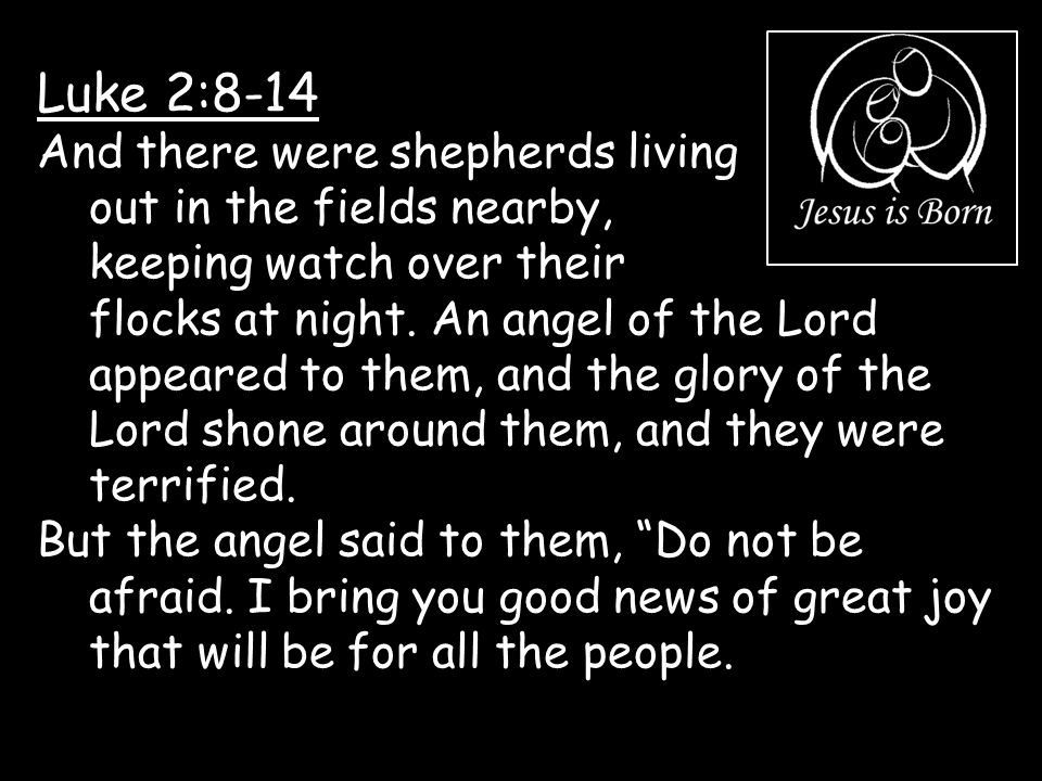 Luke 2:8-14 And there were shepherds living out in the fields nearby, keeping watch over their flocks at night. An angel of the Lord appeared to them,