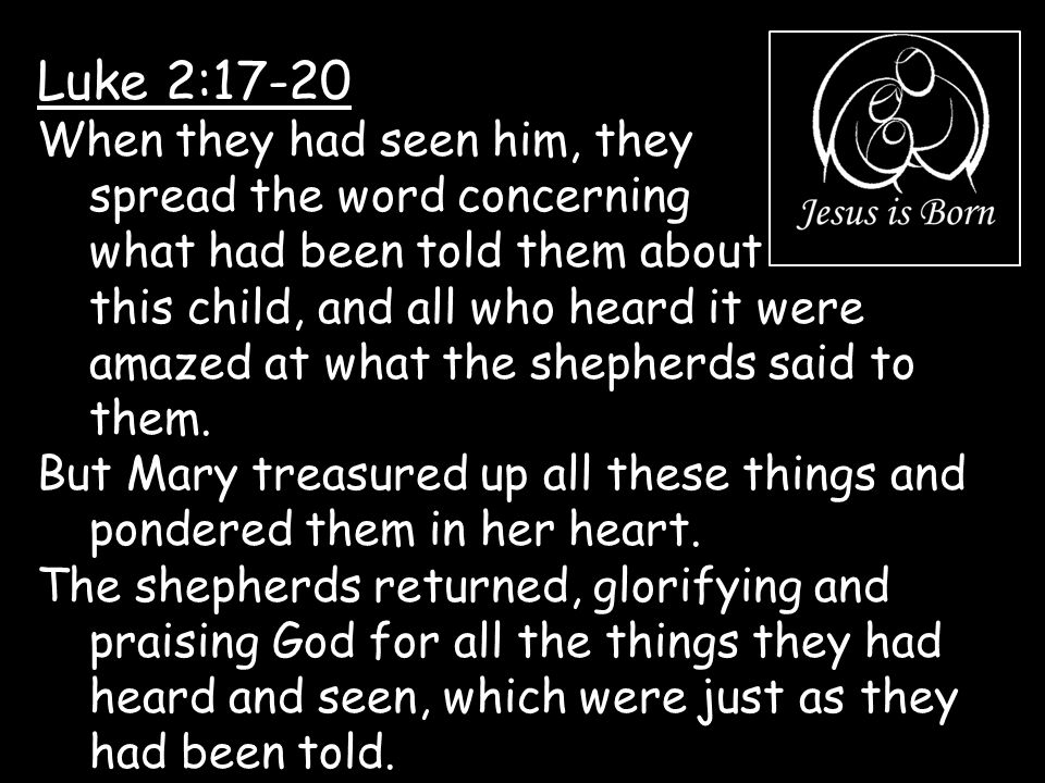 Luke 2:17-20 When they had seen him, they spread the word concerning what had been told them about this child, and all who heard it were amazed at wha