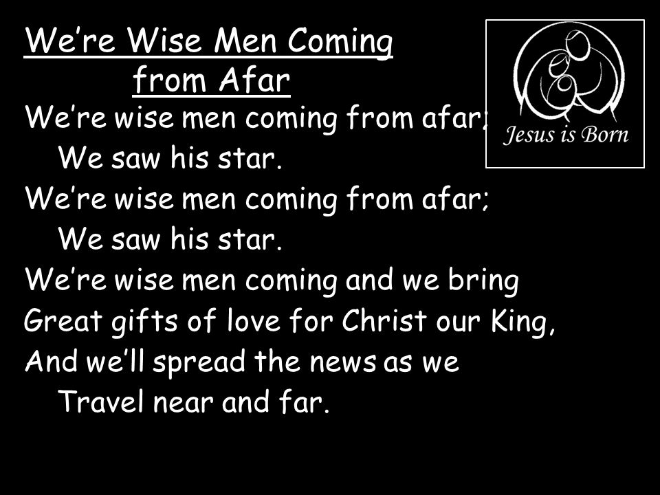 We're Wise Men Coming from Afar We're wise men coming from afar; We saw his star. We're wise men coming from afar; We saw his star. We're wise men com