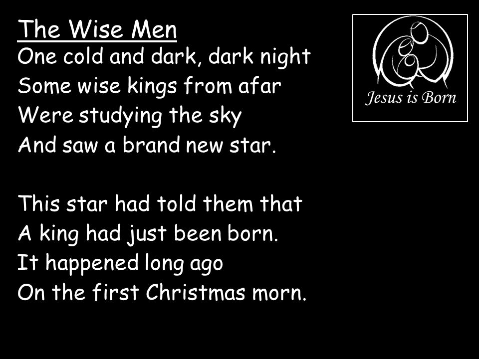 The Wise Men One cold and dark, dark night Some wise kings from afar Were studying the sky And saw a brand new star. This star had told them that A ki