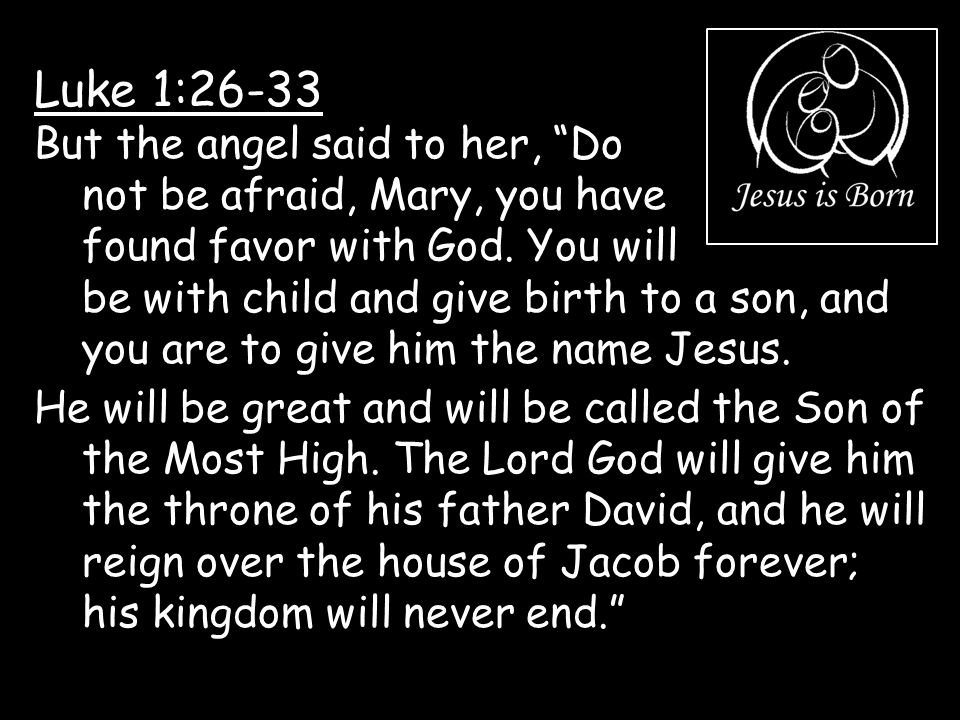 """Luke 1:26-33 But the angel said to her, """"Do not be afraid, Mary, you have found favor with God. You will be with child and give birth to a son, and yo"""