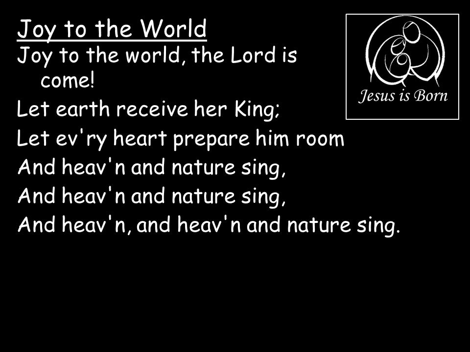 Joy to the World Joy to the world, the Lord is come! Let earth receive her King; Let ev'ry heart prepare him room And heav'n and nature sing, And heav