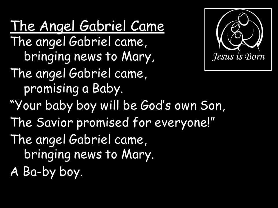 """The Angel Gabriel Came The angel Gabriel came, bringing news to Mary, The angel Gabriel came, promising a Baby. """"Your baby boy will be God's own Son,"""