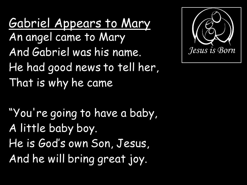 """Gabriel Appears to Mary An angel came to Mary And Gabriel was his name. He had good news to tell her, That is why he came """"You're going to have a baby"""