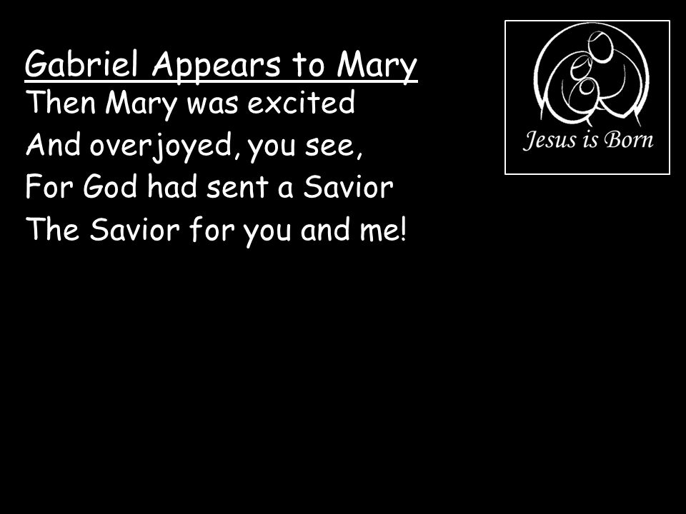 Gabriel Appears to Mary Then Mary was excited And overjoyed, you see, For God had sent a Savior The Savior for you and me!