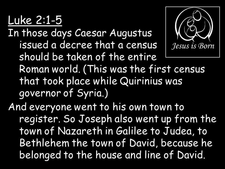 Luke 2:1-5 In those days Caesar Augustus issued a decree that a census should be taken of the entire Roman world. (This was the first census that took