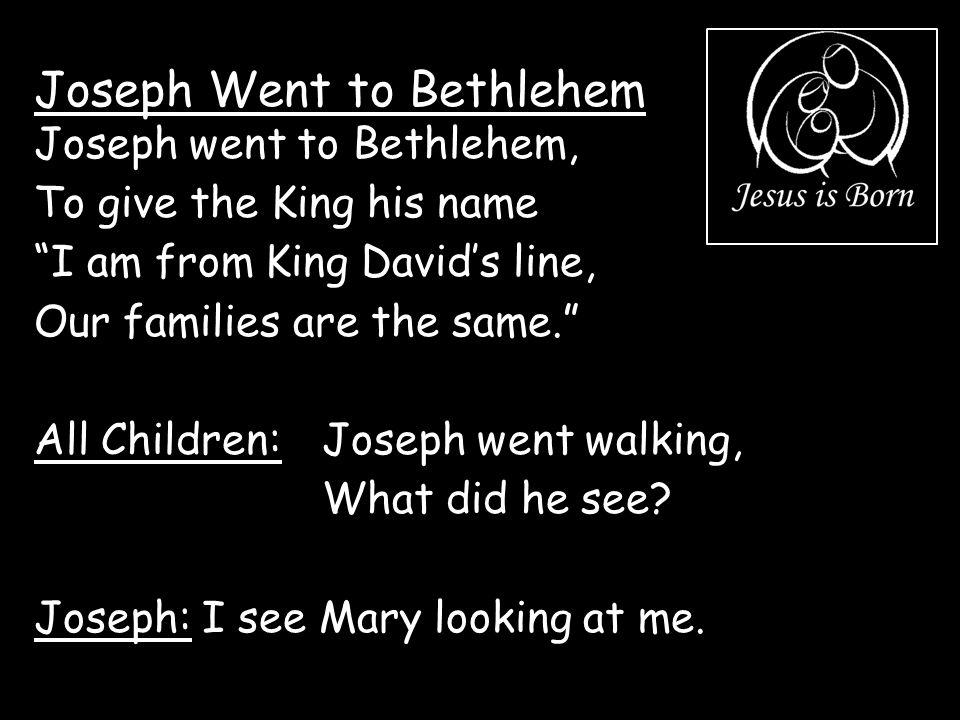 """Joseph Went to Bethlehem Joseph went to Bethlehem, To give the King his name """"I am from King David's line, Our families are the same."""" All Children: J"""