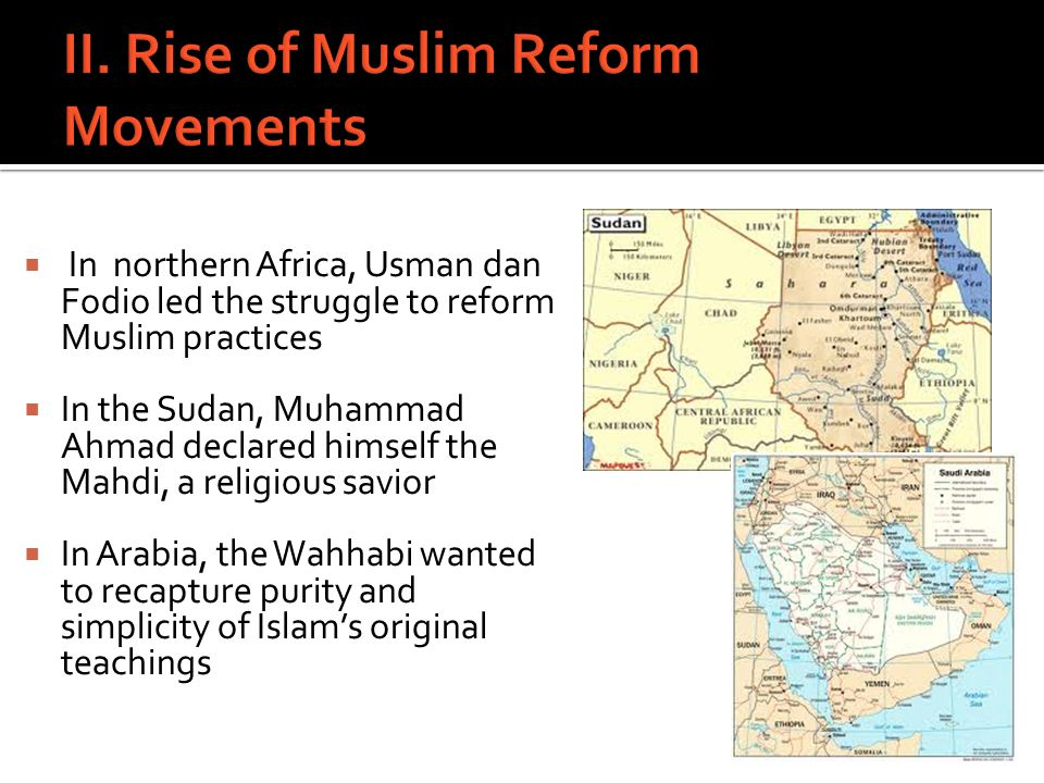  In northern Africa, Usman dan Fodio led the struggle to reform Muslim practices  In the Sudan, Muhammad Ahmad declared himself the Mahdi, a religio