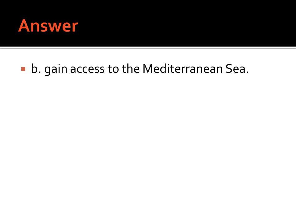  b. gain access to the Mediterranean Sea.