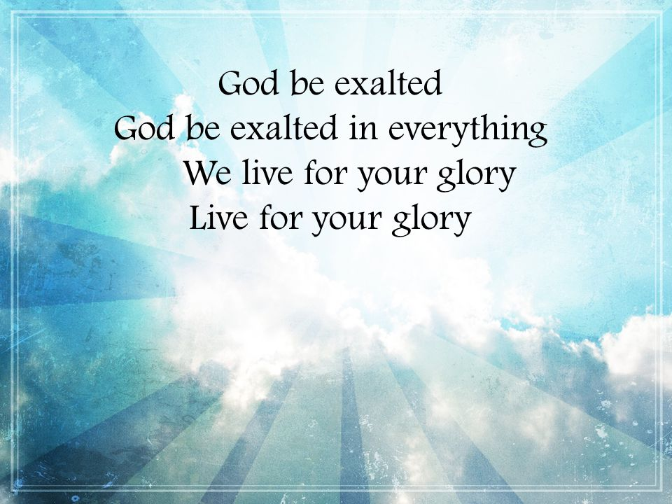 God be exalted God be exalted in everything We live for your glory Live for your glory
