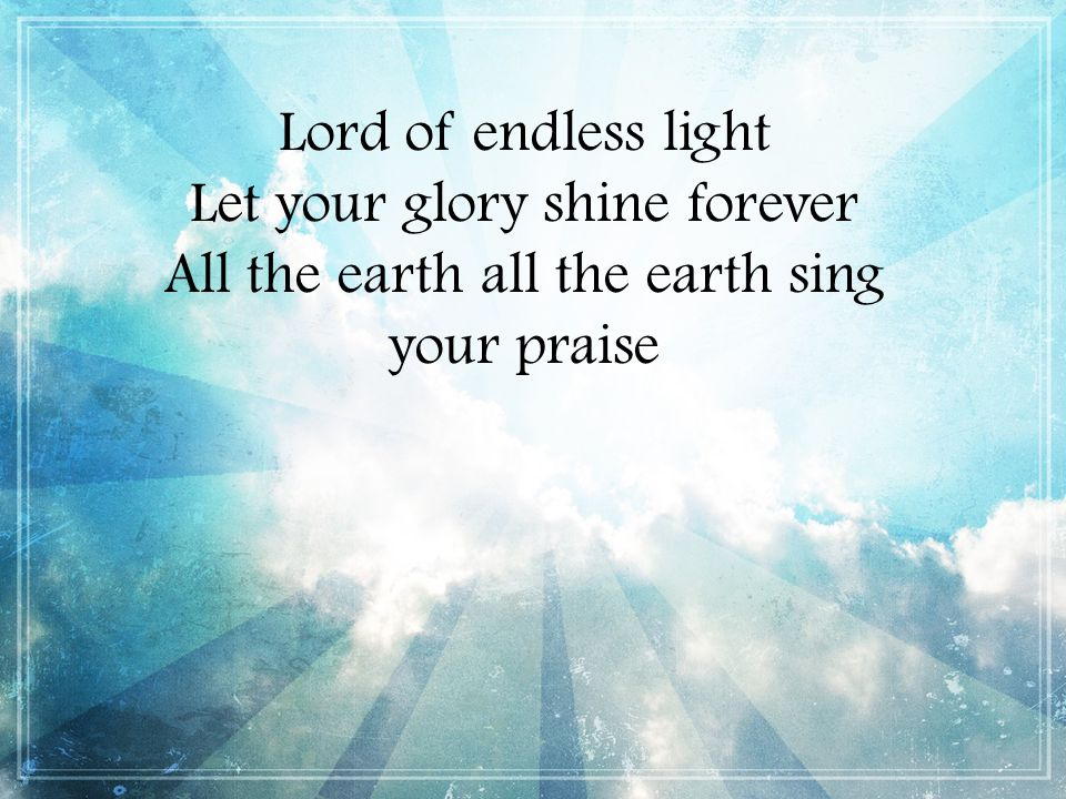 Lord of endless light Let your glory shine forever All the earth all the earth sing your praise
