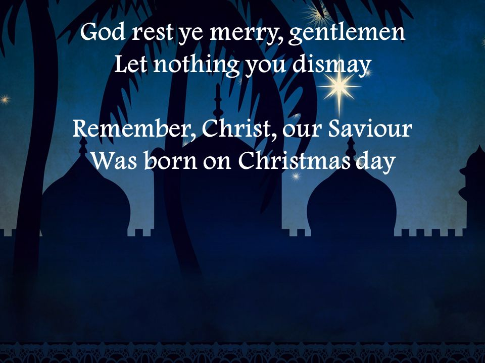 God rest ye merry, gentlemen Let nothing you dismay Remember, Christ, our Saviour Was born on Christmas day