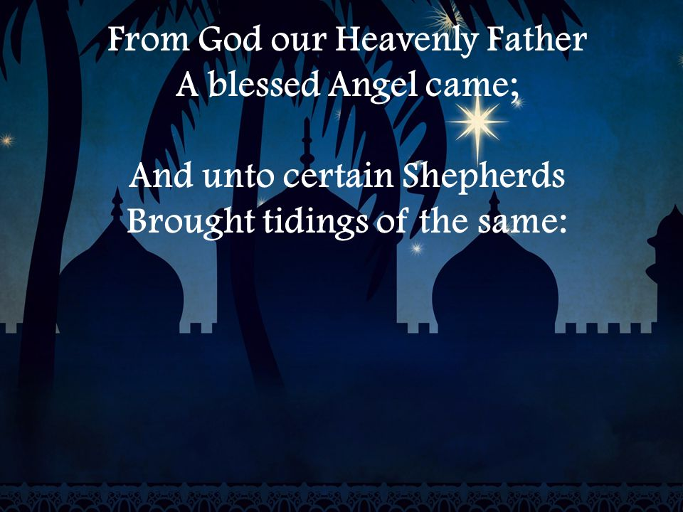 From God our Heavenly Father A blessed Angel came; And unto certain Shepherds Brought tidings of the same: