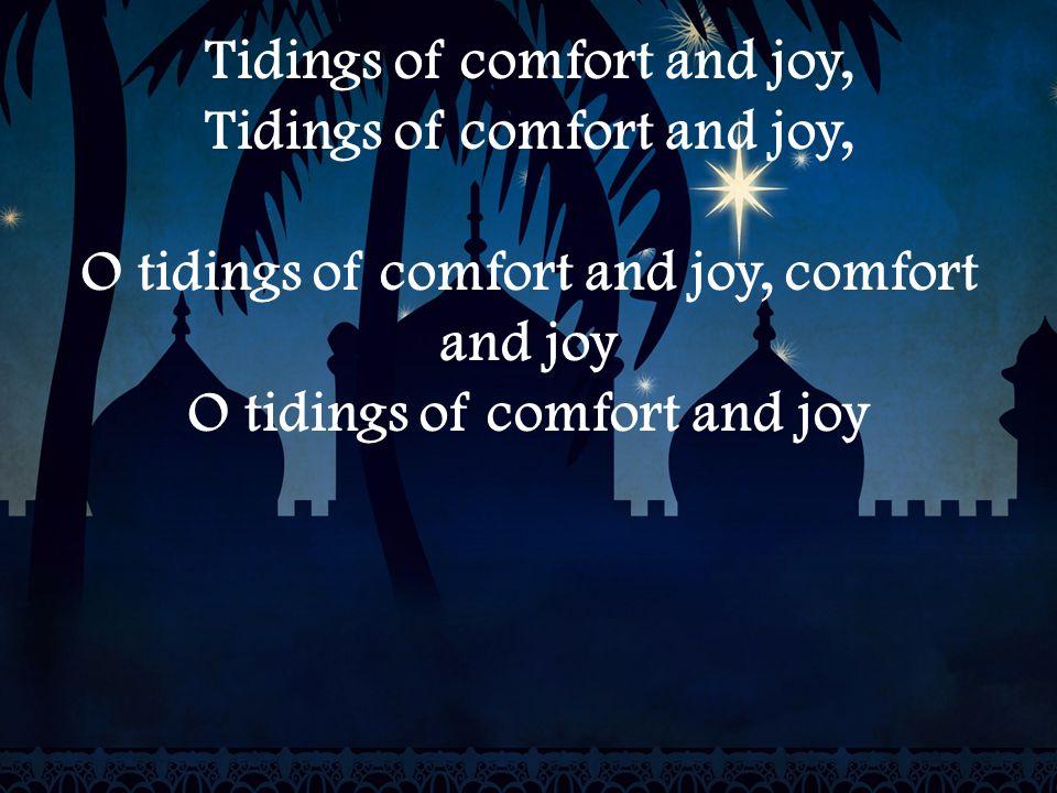 Tidings of comfort and joy, O tidings of comfort and joy, comfort and joy O tidings of comfort and joy