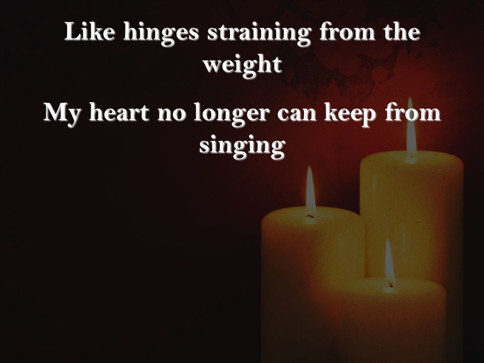 Like hinges straining from the weight My heart no longer can keep from singing