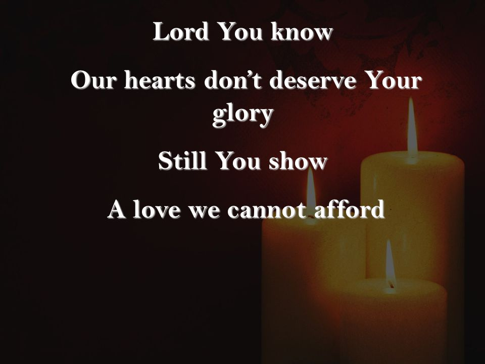 Lord You know Our hearts don't deserve Your glory Our hearts don't deserve Your glory Still You show A love we cannot afford A love we cannot afford