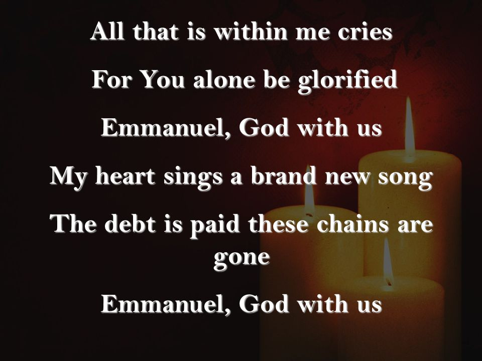 All that is within me cries For You alone be glorified For You alone be glorified Emmanuel, God with us My heart sings a brand new song The debt is paid these chains are gone Emmanuel, God with us