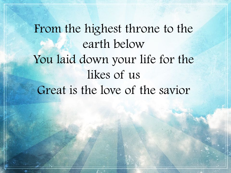 From the highest throne to the earth below You laid down your life for the likes of us Great is the love of the savior