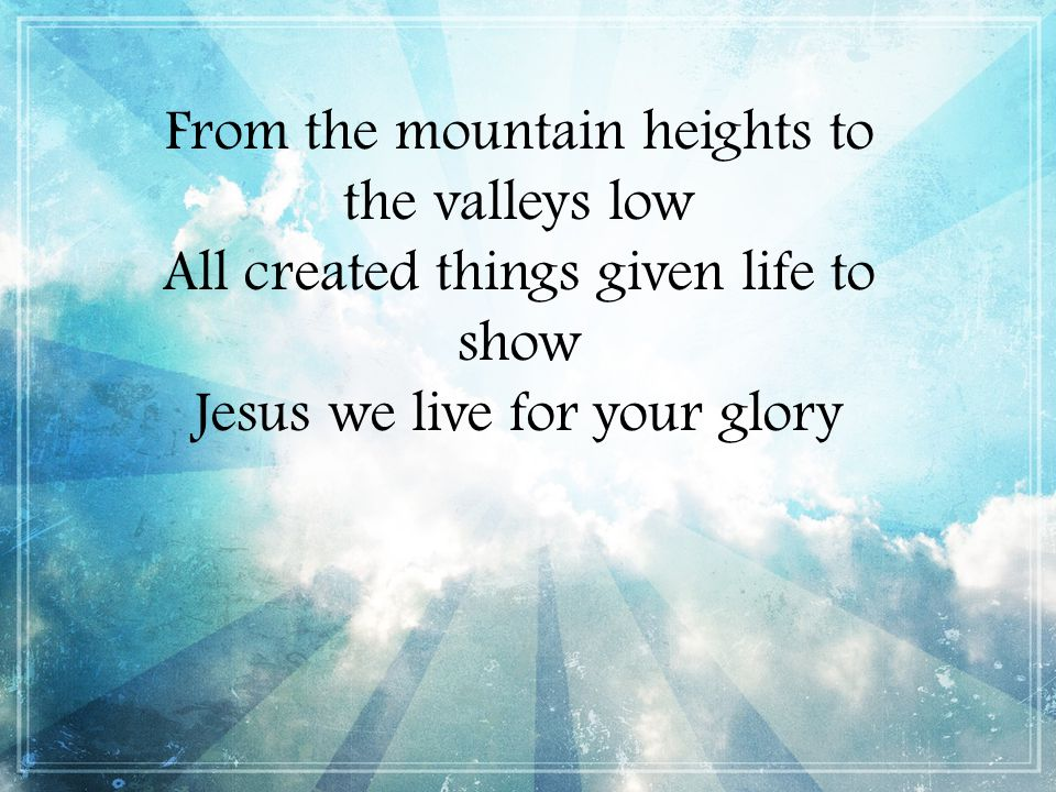 From the mountain heights to the valleys low All created things given life to show Jesus we live for your glory