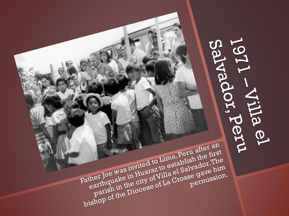 1971 – Villa el Salvador, Peru Father Joe was invited to Lima, Peru after an earthquake in Huaraz to establish the first parish in the city of Villa el Salvador.