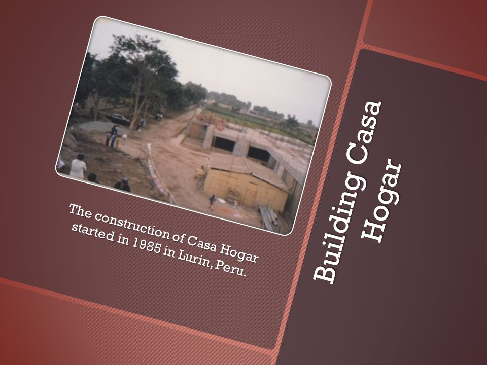 Building Casa Hogar The construction of Casa Hogar started in 1985 in Lurin, Peru.