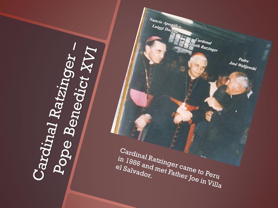 Cardinal Ratzinger – Pope Benedict XVI Cardinal Ratzinger came to Peru in 1986 and met Father Joe in Villa el Salvador.