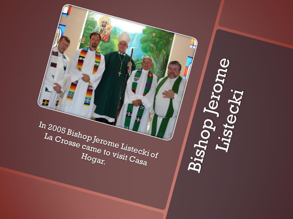 Bishop Jerome Listecki In 2005 Bishop Jerome Listecki of La Crosse came to visit Casa Hogar.