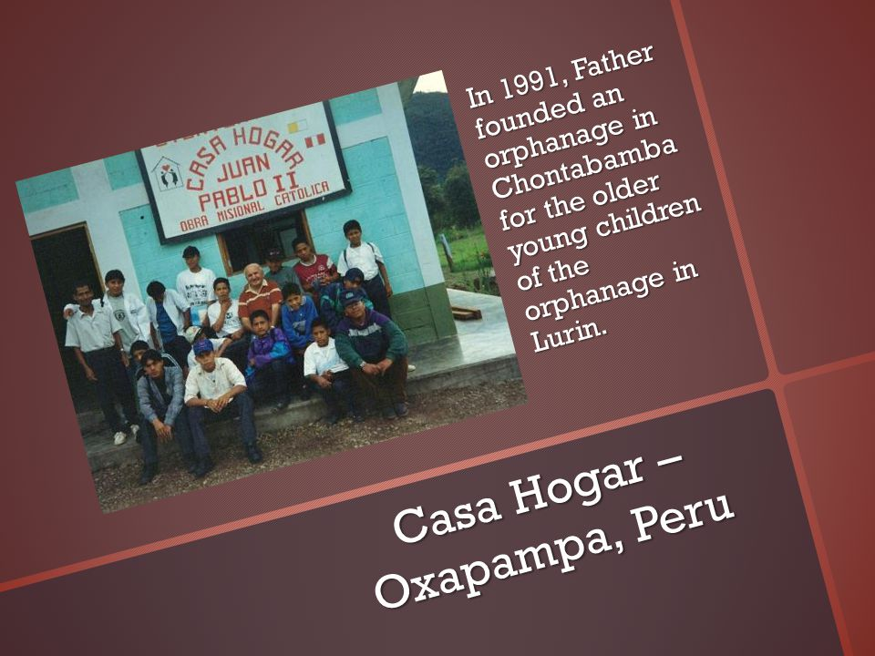 Casa Hogar – Oxapampa, Peru In 1991, Father founded an orphanage in Chontabambafor the older young children of the orphanage in Lurin.