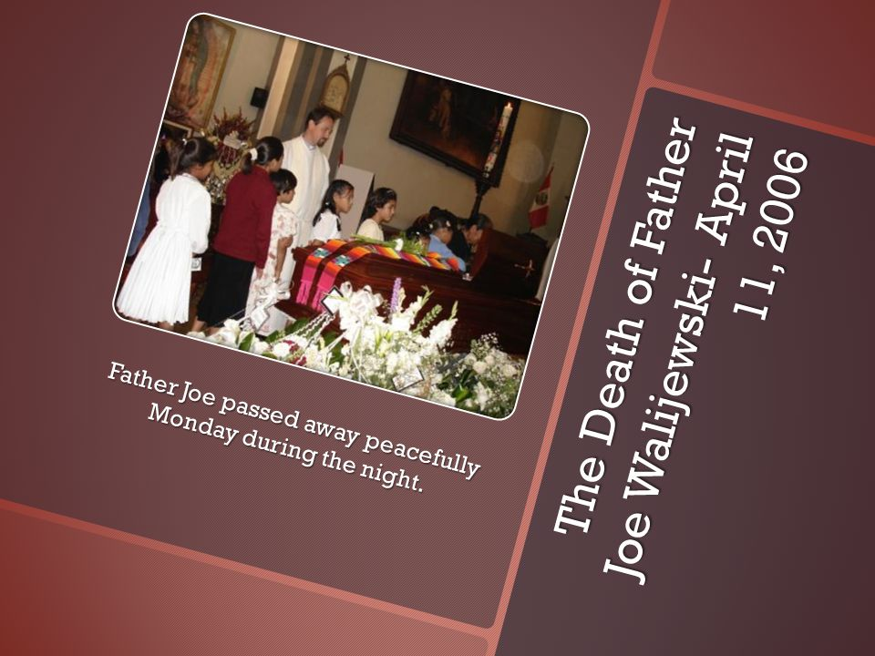 The Death of Father Joe Walijewski- April 11, 2006 Father Joe passed away peacefully Monday during the night.