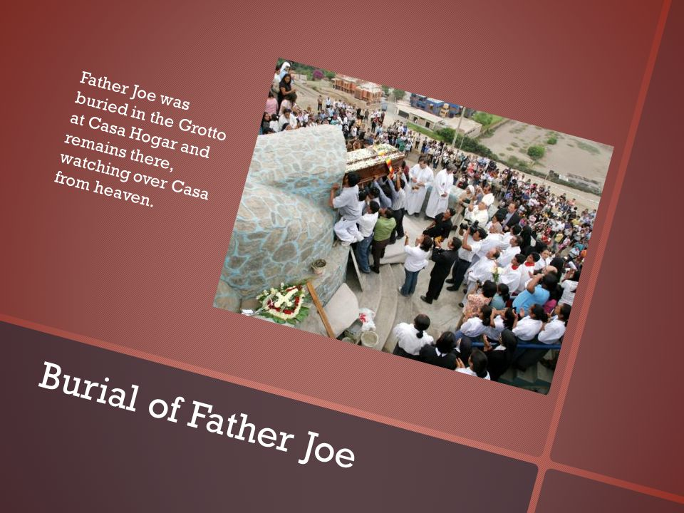 Burial of Father Joe Father Joe was buried in the Grotto at Casa Hogar and remains there, watching over Casa from heaven.