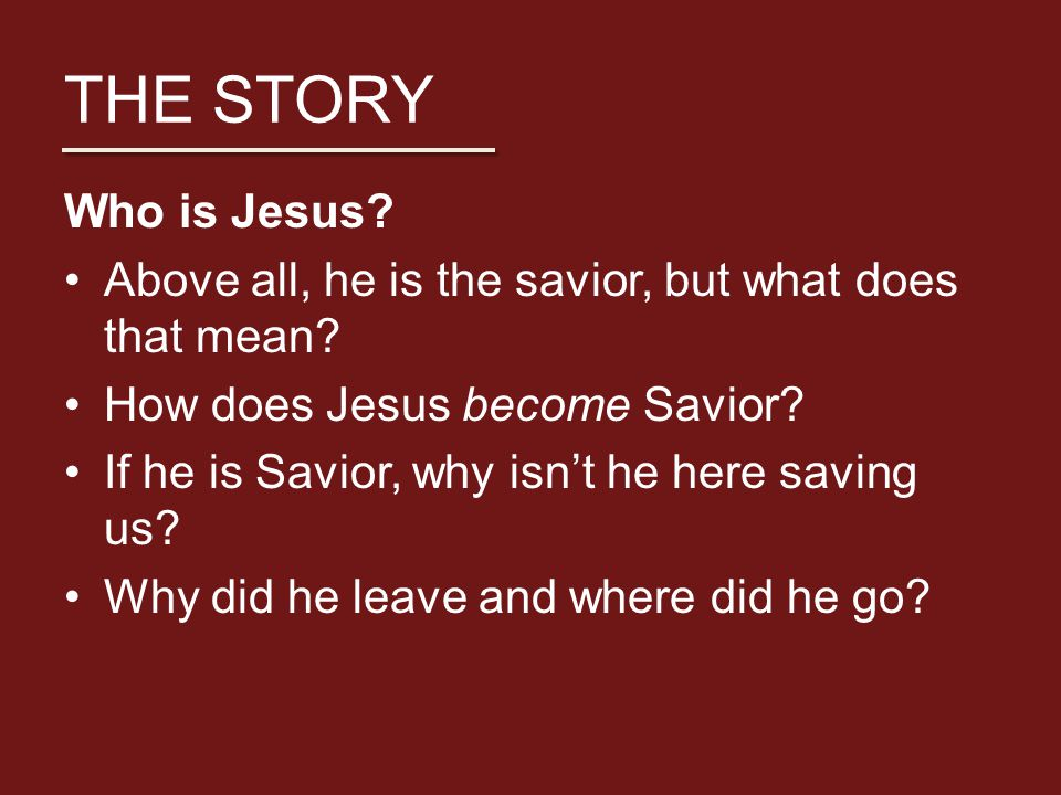 THE STORY Who is Jesus. Above all, he is the savior, but what does that mean.