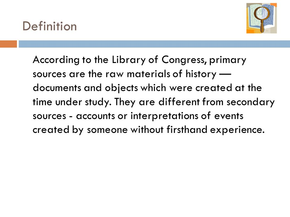 According to the Library of Congress, primary sources are the raw materials of history — documents and objects which were created at the time under study.