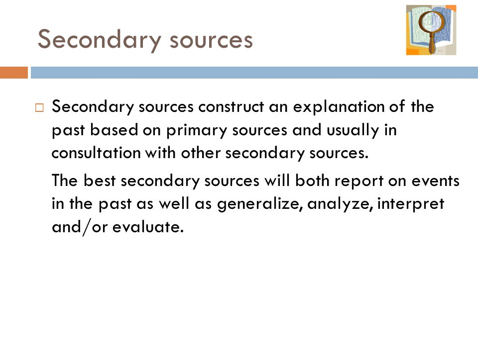 Secondary sources  Secondary sources construct an explanation of the past based on primary sources and usually in consultation with other secondary sources.