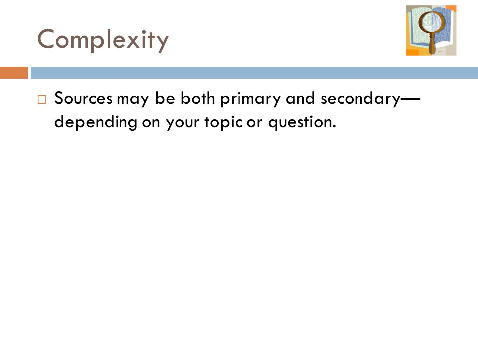 Complexity  Sources may be both primary and secondary— depending on your topic or question.