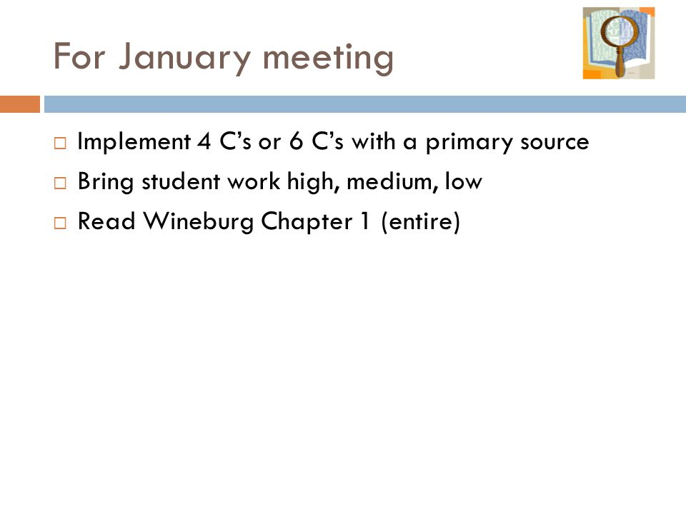 For January meeting  Implement 4 C's or 6 C's with a primary source  Bring student work high, medium, low  Read Wineburg Chapter 1 (entire)
