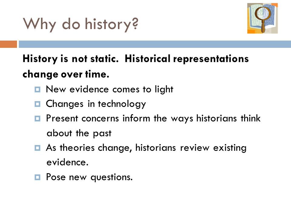 Why do history. History is not static. Historical representations change over time.